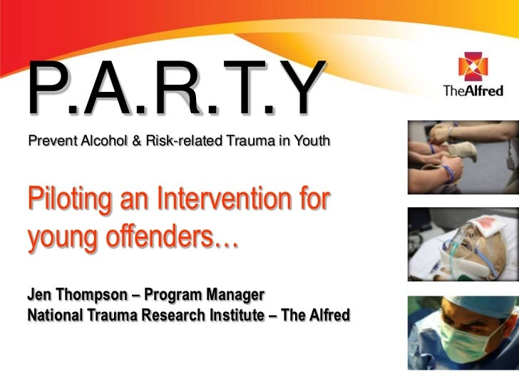P.A.R.T.YPrevent Alcohol & Risk-related Trauma in YouthPiloting an Intervention foryoung offenders…Jen Thompson – Program ...