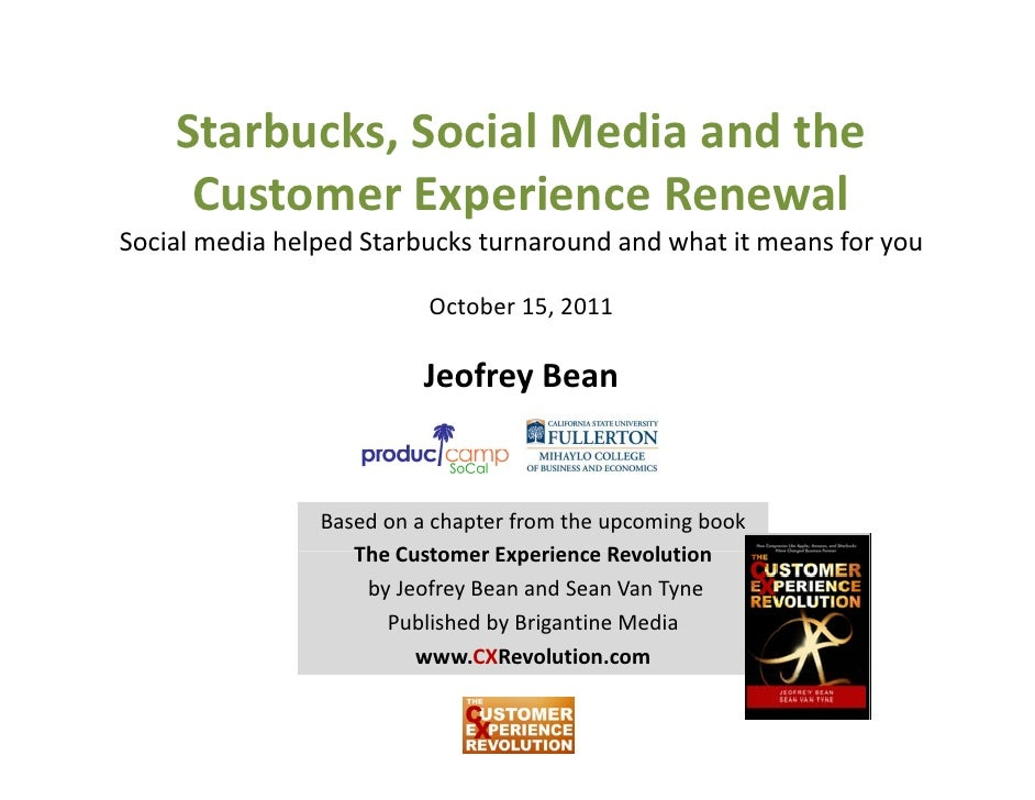 Starbucks, Social Media and the  Starbucks, Social Media and the   Customer Experience Renewal by Jeofrey Bean