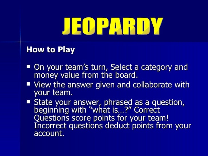 <ul><li>How to Play </li></ul><ul><li>On your team's turn, Select a category and money value from the board.  </li></ul><u...