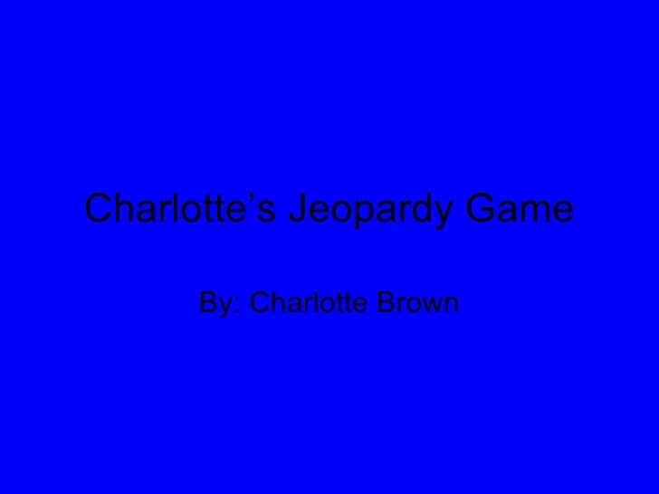 Charlotte's Jeopardy Game By: Charlotte Brown