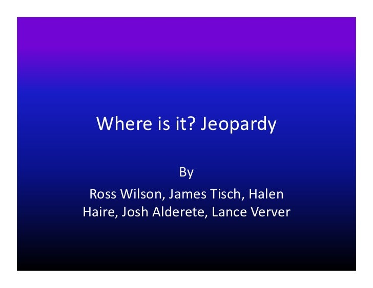 Where is it? Jeopardy                By Ross Wilson, James Tisch, HalenHaire, Josh Alderete, Lance Verver