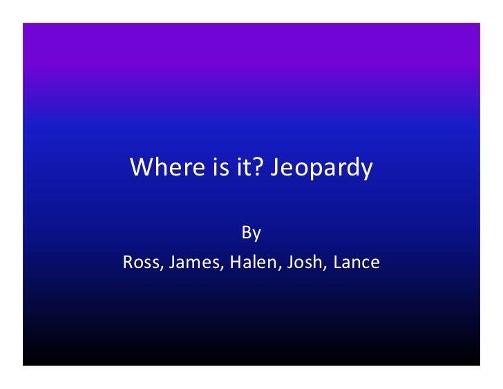 Where is it? Jeopardy              ByRoss, James, Halen, Josh, Lance