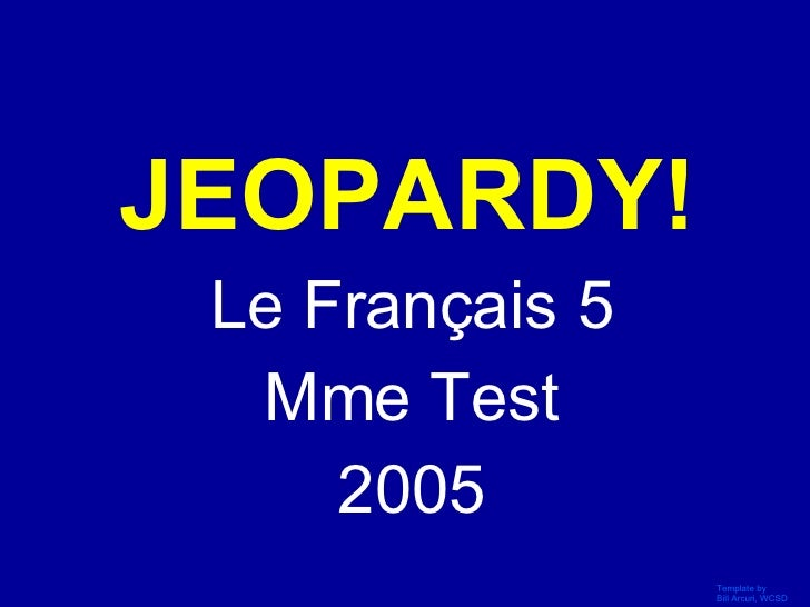 JEOPARDY! Le Français 5 Mme Test 2005 Click Once to Begin