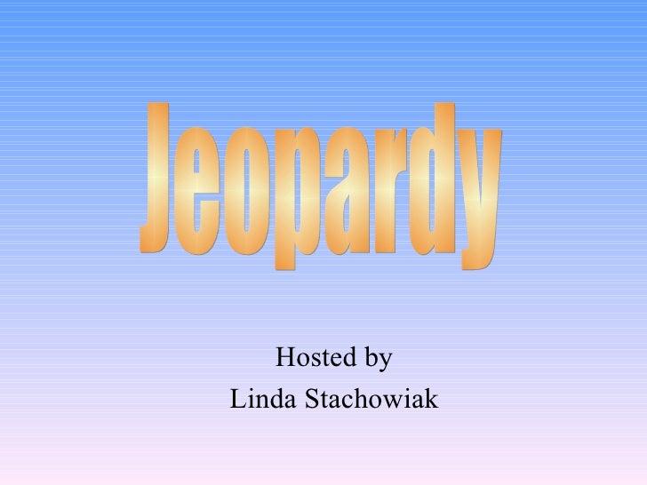 Hosted by Linda Stachowiak Jeopardy