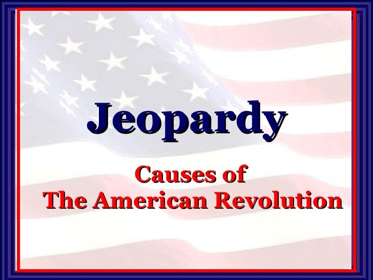 Jeopardy Causes of  The American Revolution