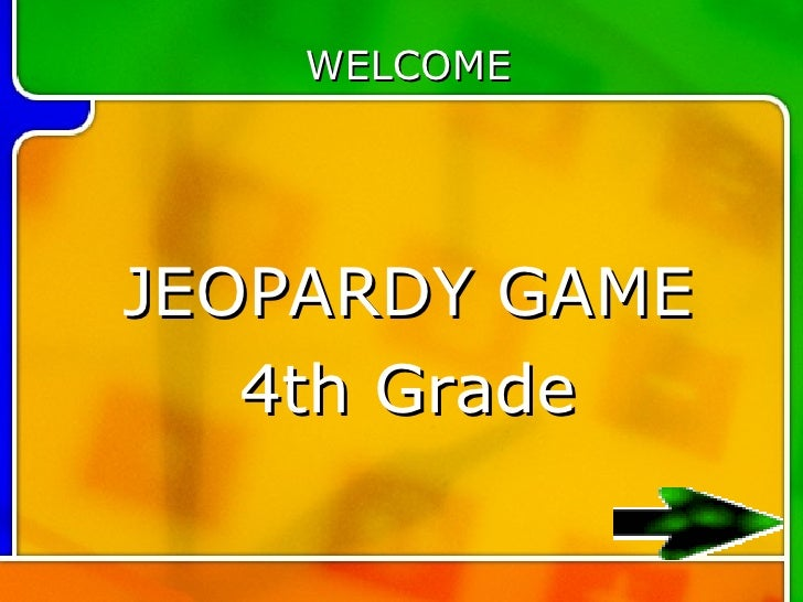 WELCOME     JEOPARDY GAME    4th Grade