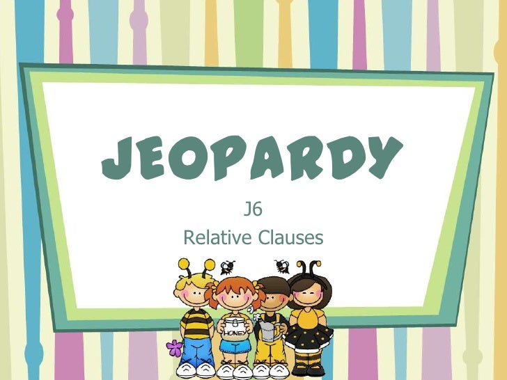 JEOPARDY         J6  Relative Clauses