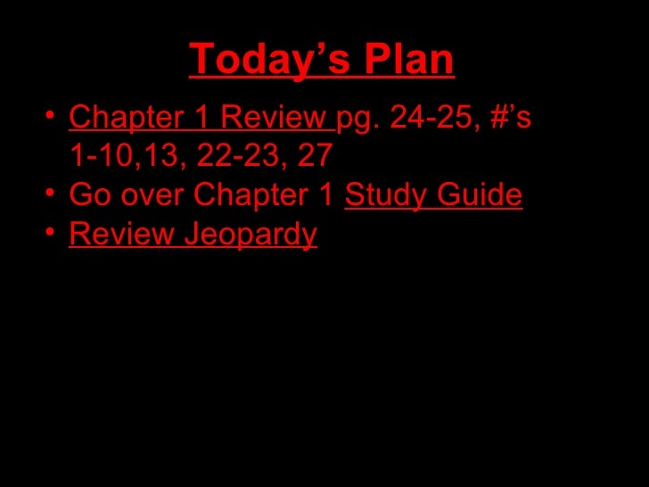 Today's Plan <ul><li>Chapter 1 Review  pg. 24-25, #'s 1-10,13, 22-23, 27 </li></ul><ul><li>Go over Chapter 1  Study Guide ...