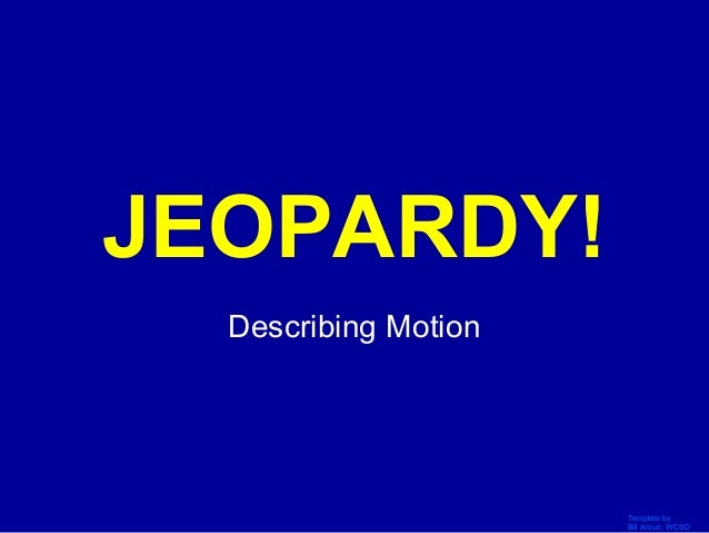 Template by Bill Arcuri, WCSD Click Once to Begin JEOPARDY! Describing Motion
