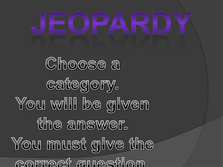 Jeopardy<br />Choose a category.  <br />You will be given the answer.  <br />You must give the correct question.<br />