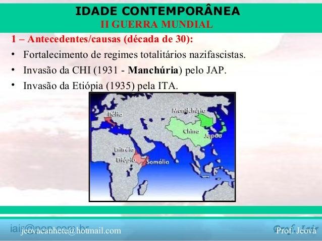 IDADE CONTEMPORÂNEA II GUERRA MUNDIAL 1 – Antecedentes/causas (década de 30): • Fortalecimento de regimes totalitários naz...