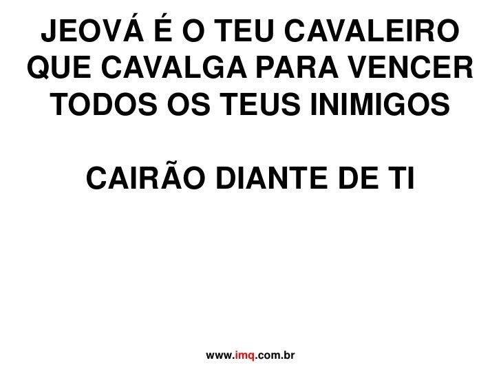 JEOVÁ É O TEU CAVALEIROQUE CAVALGA PARA VENCERTODOS OS TEUS INIMIGOSCAIRÃO DIANTE DE TI<br />www.imq.com.br<br />