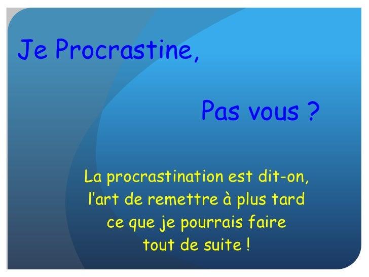 Je Procrastine,                    Pas vous ?     La procrastination est dit-on,     l'art de remettre à plus tard        ...