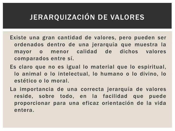 Existe una gran cantidad de valores, pero pueden ser ordenados dentro de una jerarquía que muestra la mayor o menor calida...