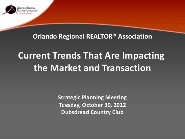 Orlando Regional REALTOR® AssociationCurrent Trends That Are Impacting   the Market and Transaction          Strategic Pla...