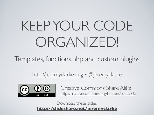 KEEPYOUR CODE ORGANIZED! Templates, functions.php and custom plugins http://jeremyclarke.org • @jeremyclarke Download thes...