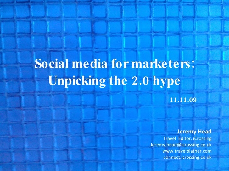 Social media for marketers: Unpicking the 2.0 hype 11.11.09 Jeremy Head Travel  Editor, iCrossing [email_address] www.trav...
