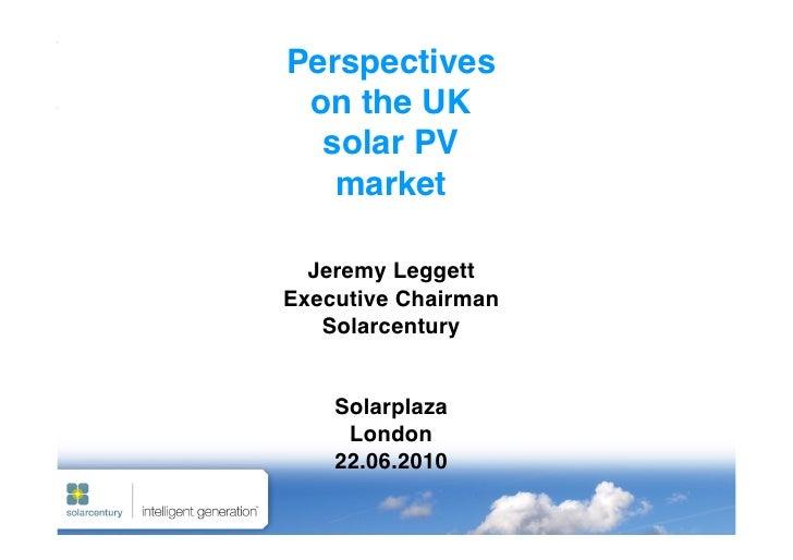 Perspectives  on the UK   solar PV    market    Jeremy Leggett Executive Chairman    Solarcentury       Solarplaza   ...