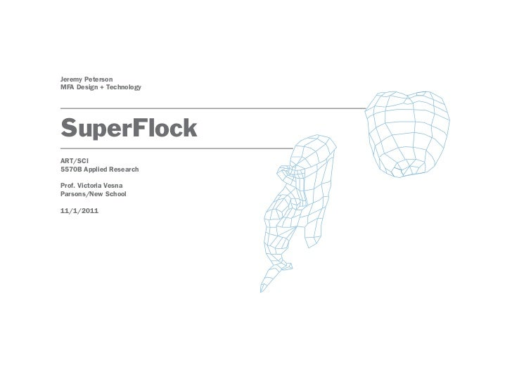 Jeremy PetersonMFA Design + TechnologySuperFlockART/SCI5570B Applied ResearchProf. Victoria VesnaParsons/New School11/1/2011