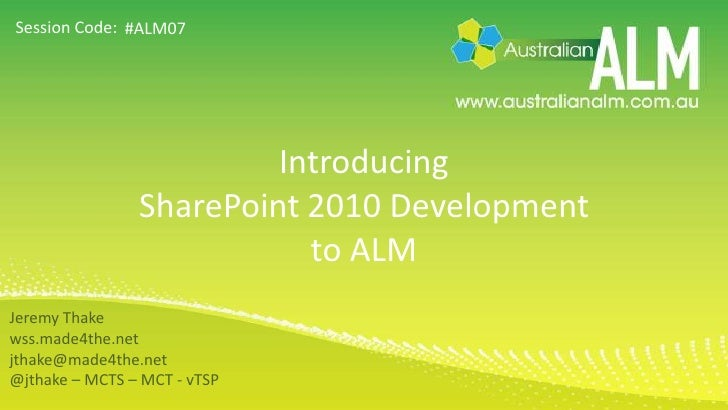 Introducing SharePoint 2010 Development to ALM<br />#ALM07<br />Jeremy Thake<br />wss.made4the.net<br />jthake@made4the.ne...