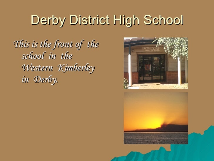Derby District High School <ul><li>This is the front of  the school  in  the Western  Kimberley in  Derby. </li></ul>