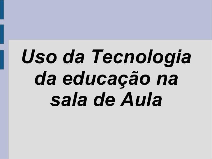 Uso da Tecnologia da educação na  sala de Aula