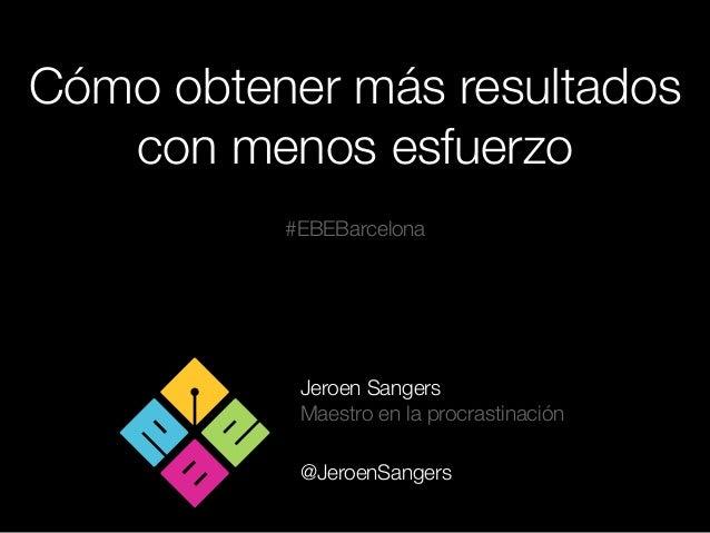 Cómo obtener más resultadoscon menos esfuerzoJeroen SangersMaestro en la procrastinación@JeroenSangers#EBEBarcelona