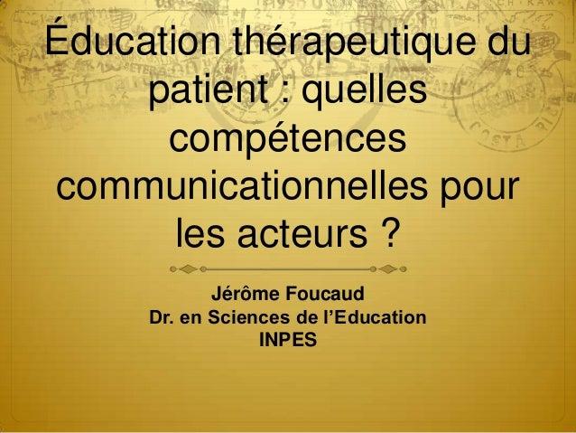 Éducation thérapeutique du patient : quelles compétences communicationnelles pour les acteurs ? Jérôme Foucaud Dr. en Scie...