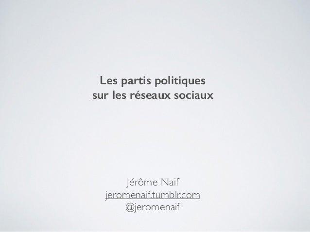Les partis politiques sur les réseaux sociaux Jérôme Naif   jeromenaif.tumblr.com  @jeromenaif