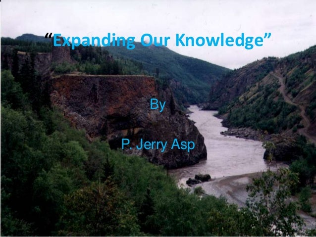 """""""Expanding Our Knowledge""""            By        P. Jerry Asp"""