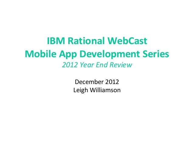 IBM Rational WebCastMobile App Development Series       2012 Year End Review           December 2012          Leigh Willia...