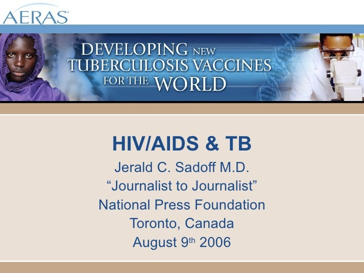 "HIV/AIDS & TB Jerald C. Sadoff M.D. "" Journalist to Journalist"" National Press Foundation Toronto, Canada August 9 th  2006"