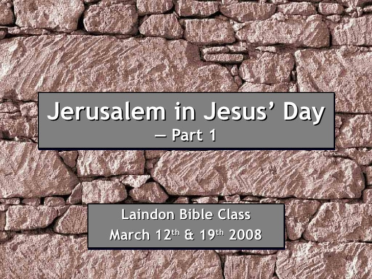 Jerusalem in Jesus' Day — Part 1 Laindon Bible Class March 12 th  & 19 th  2008