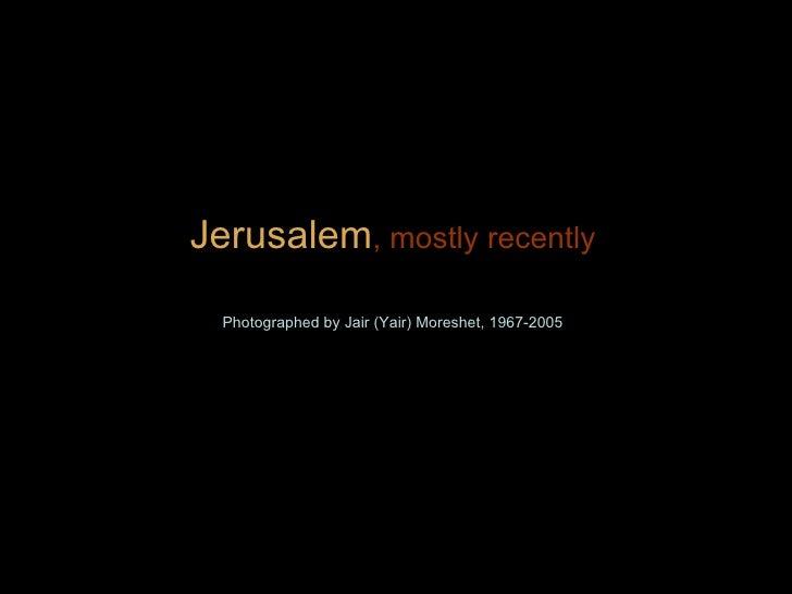 Jerusalem , mostly recently Photographed by Jair (Yair) Moreshet, 1967-2005