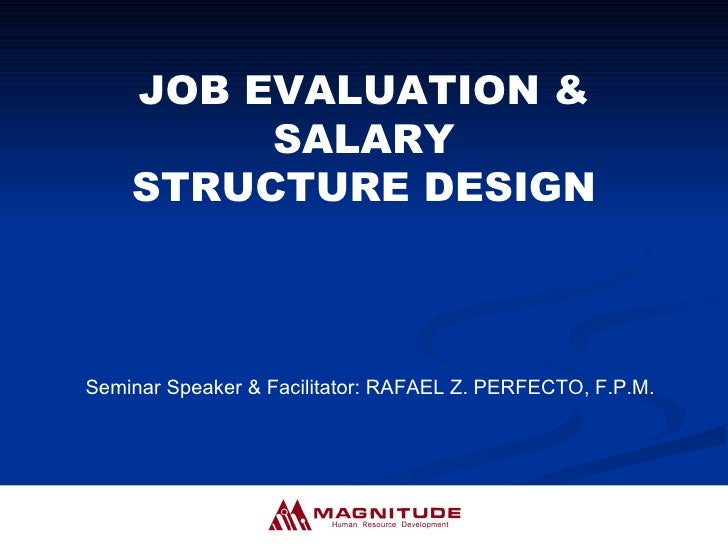 JOB EVALUATION & SALARY STRUCTURE DESIGN Seminar Speaker & Facilitator: RAFAEL Z. PERFECTO, F.P.M.