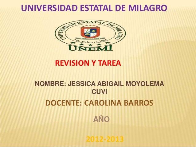 UNIVERSIDAD ESTATAL DE MILAGRO  REVISION Y TAREA NOMBRE: JESSICA ABIGAIL MOYOLEMA CUVI  DOCENTE: CAROLINA BARROS AÑO  2012...