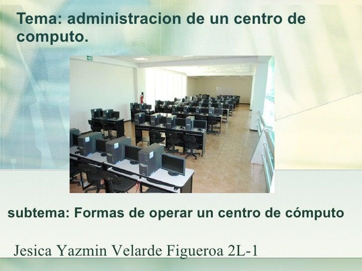 Tema: administracion de un centro de computo.   subtema: Formas de operar un centro de cómputo  Jesica Yazmin Velarde Figu...