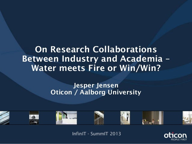On Research CollaborationsBetween Industry and Academia –Water meets Fire or Win/Win?Jesper JensenOticon / Aalborg Univers...