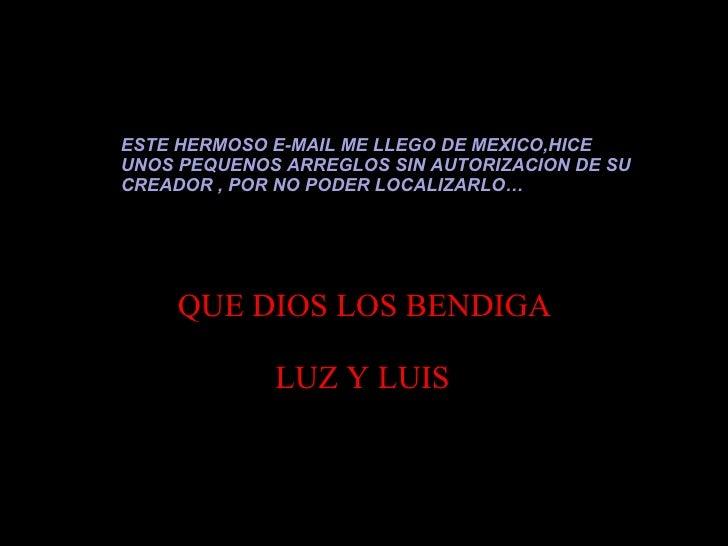 ESTE HERMOSO E-MAIL ME LLEGO DE MEXICO,HICE UNOS PEQUENOS ARREGLOS SIN AUTORIZACION DE SU CREADOR , POR NO PODER LOCALIZAR...