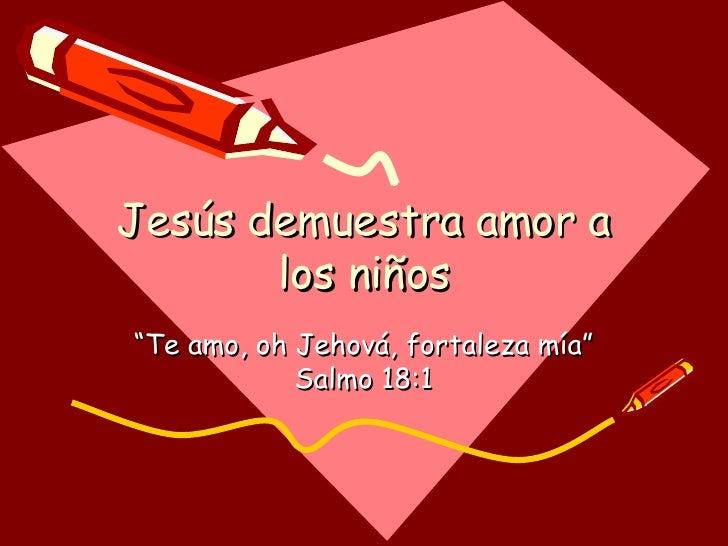 """Jesús demuestra amor a los niños """" Te amo, oh Jehová, fortaleza mía"""" Salmo 18:1"""