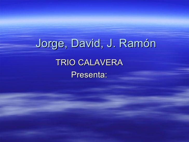 Jorge, David, J. Ramón TRIO CALAVERA Presenta: