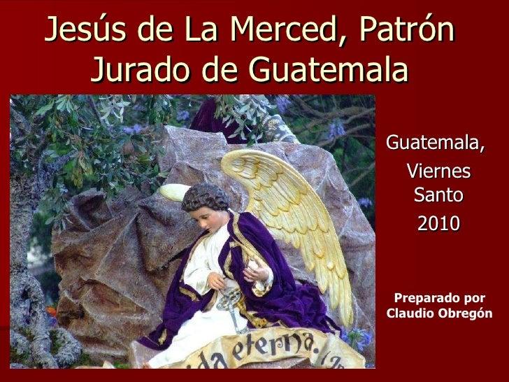 Jesús de La Merced, Patrón Jurado de Guatemala Guatemala,  Viernes Santo 2010 Preparado por Claudio Obregón
