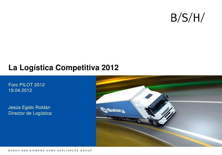 La Logística Competitiva 2012Foro PILOT 201219.04.2012Jesús Egido RoldánDirector de LogísticaBOSCH AND SIEMENS HOME APPLIA...