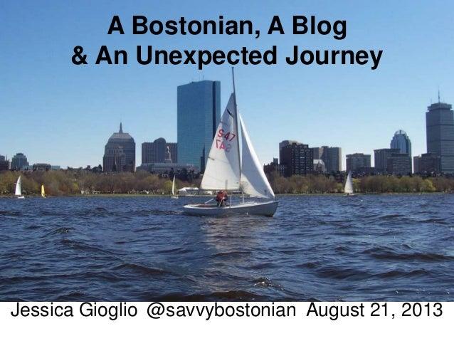 A Bostonian, A Blog & An Unexpected Journey Jessica Gioglio @savvybostonian August 21, 2013