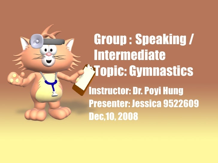 Group :   Speaking / Intermediate  Topic: Gymnastics Instructor: Dr. Poyi Hung Presenter: Jessica 9522609 Dec,10, 2008