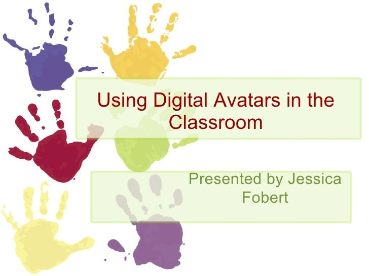 Using Digital Avatars in the Classroom Presented by Jessica Fobert