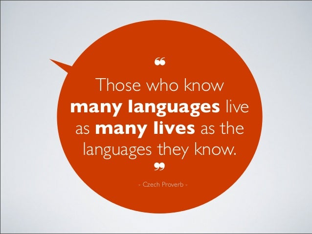 ❝Those who knowmany languages liveas many lives as thelanguages they know.❞- Czech Proverb -