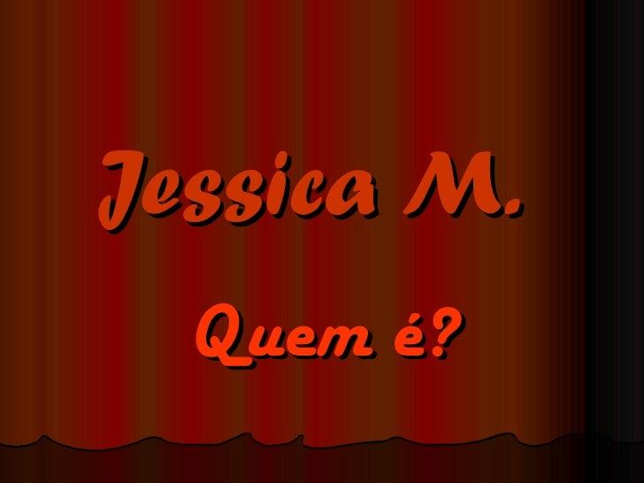 Jessica M.   Quem é?