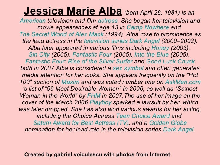 Jessica Marie Alba  (born April 28, 1981) is an  American  television and film  actress . She began her television and mov...