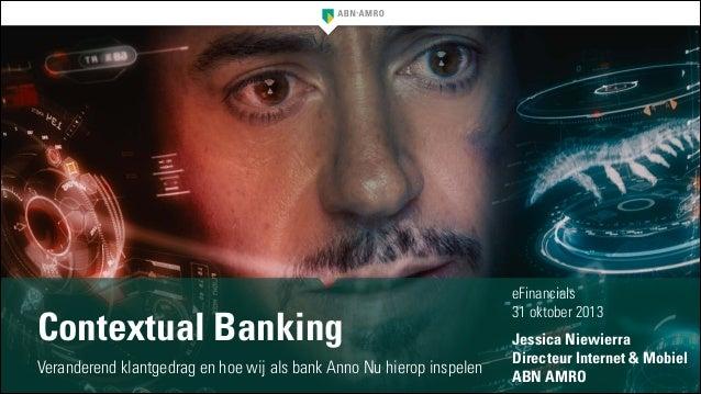 Contextual Banking Veranderend klantgedrag en hoe wij als bank Anno Nu hierop inspelen  eFinancials 31 oktober 2013 !  Jes...